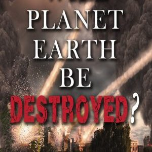 Will Planet Earth Be Destroyed?